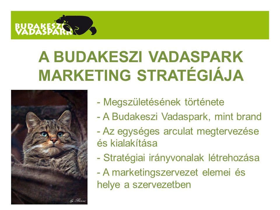 A BUDAKESZI VADASPARK MARKETING STRATÉGIÁJA - Megszületésének története - A Budakeszi Vadaspark, mint brand - Az egységes arculat megtervezése és kialakítása - Stratégiai irányvonalak létrehozása - A marketingszervezet elemei és helye a szervezetben