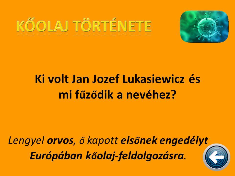 Ki volt Jan Jozef Lukasiewicz és mi f ű z ő dik a nevéhez? Lengyel orvos, ő kapott els ő nek engedélyt Európában k ő olaj-feldolgozásra.
