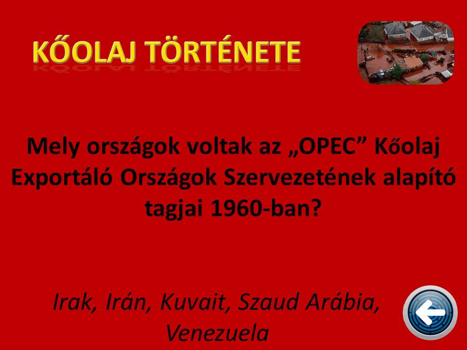 """Mely országok voltak az """"OPEC"""" K ő olaj Exportáló Országok Szervezetének alapító tagjai 1960-ban? Irak, Irán, Kuvait, Szaud Arábia, Venezuela"""
