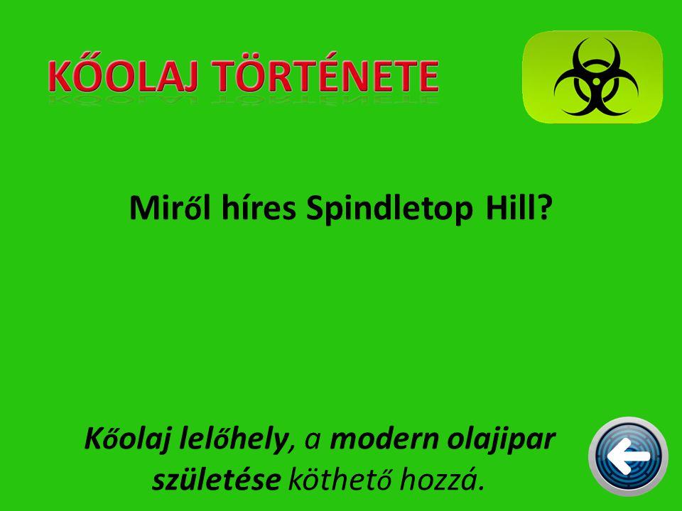 Mir ő l híres Spindletop Hill? K ő olaj lel ő hely, a modern olajipar születése köthet ő hozzá.