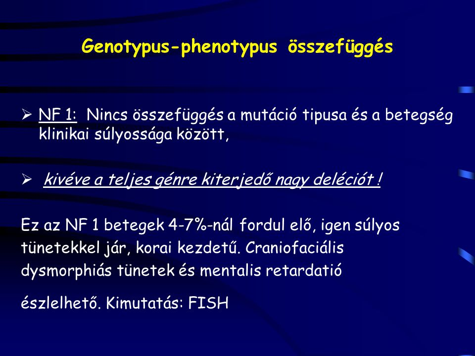 Genotypus-phenotypus összefüggés  NF 1: Nincs összefüggés a mutáció tipusa és a betegség klinikai súlyossága között,  kivéve a teljes génre kiterjedő nagy deléciót .