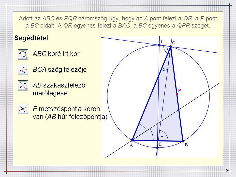 10 PQR köré írt körön a T pont: P-ben merőleges CB-re A-ban merőleges BAC szögfelezőjére Adott az ABC és PQR háromszög úgy, hogy az A pont felezi a QR, a P pont a BC oldalt.