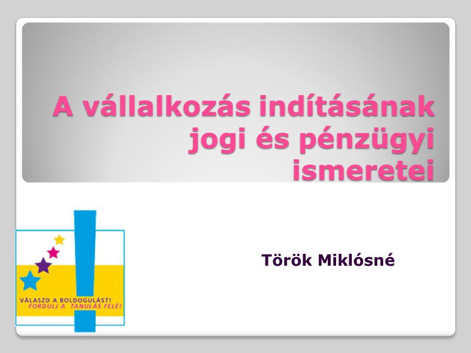 A vállalkozás indításának jogi és pénzügyi ismeretei Török Miklósné