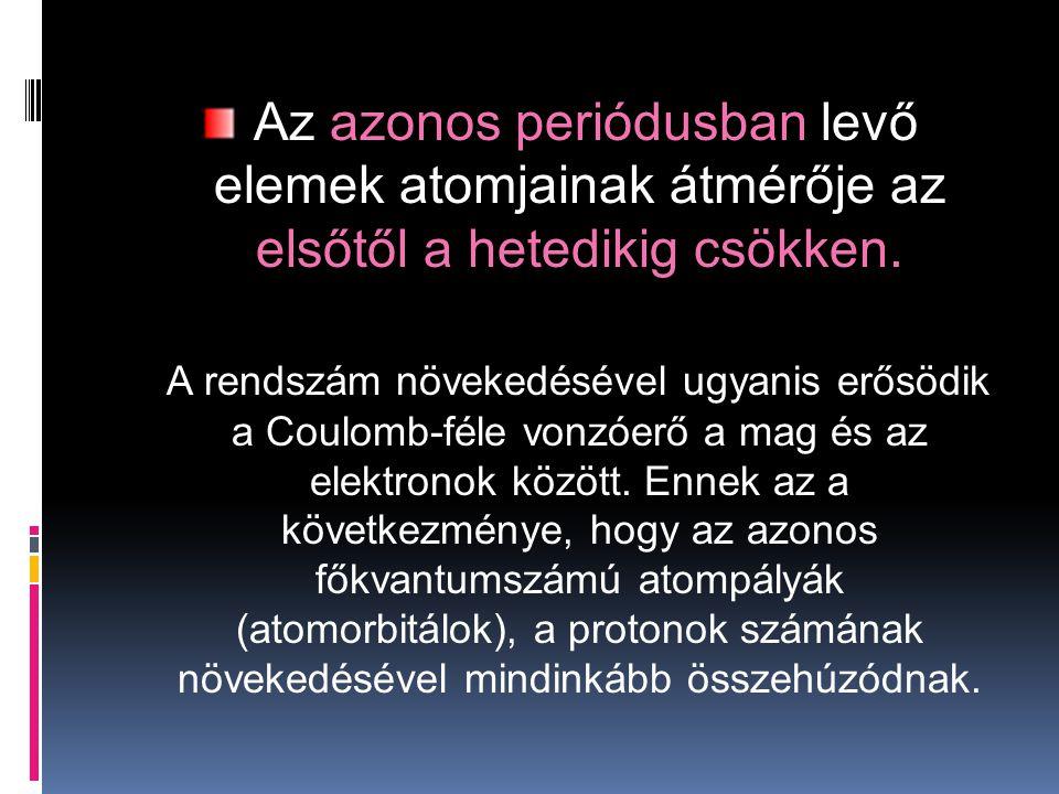 Az azonos periódusban levő elemek atomjainak átmérője az elsőtől a hetedikig csökken. A rendszám növekedésével ugyanis erősödik a Coulomb-féle vonzóer