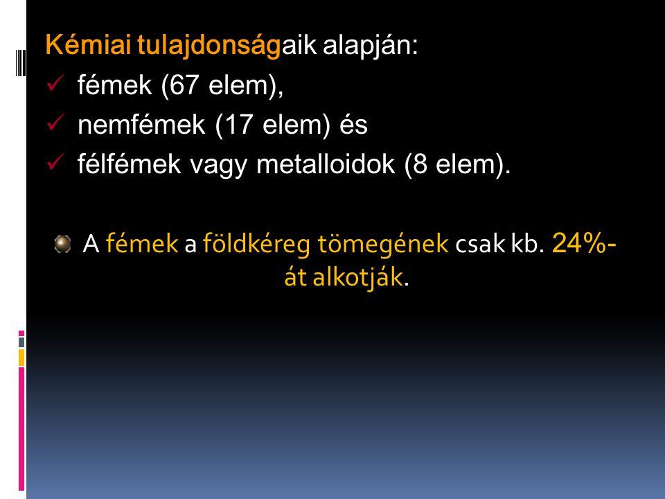 Kémiai tulajdonságaik alapján: fémek (67 elem), nemfémek (17 elem) és félfémek vagy metalloidok (8 elem). A fémek a földkéreg tömegének csak kb. 24%-