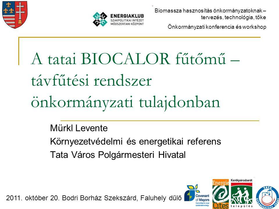 A tatai BIOCALOR fűtőmű – távfűtési rendszer önkormányzati tulajdonban Mürkl Levente Környezetvédelmi és energetikai referens Tata Város Polgármesteri