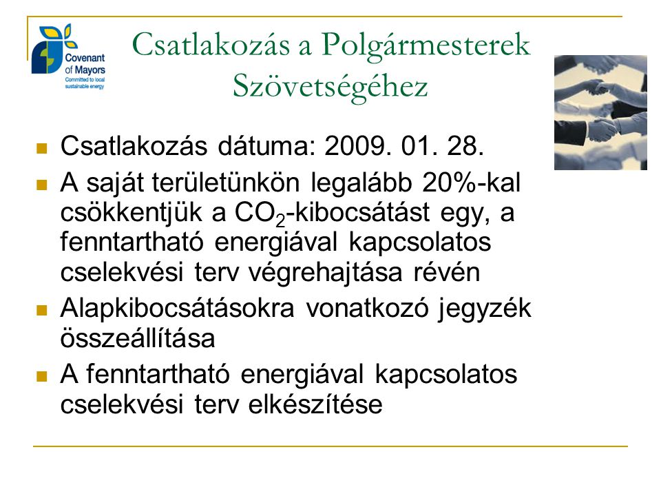 Csatlakozás a Polgármesterek Szövetségéhez Csatlakozás dátuma: 2009. 01. 28. A saját területünkön legalább 20%-kal csökkentjük a CO 2 -kibocsátást egy
