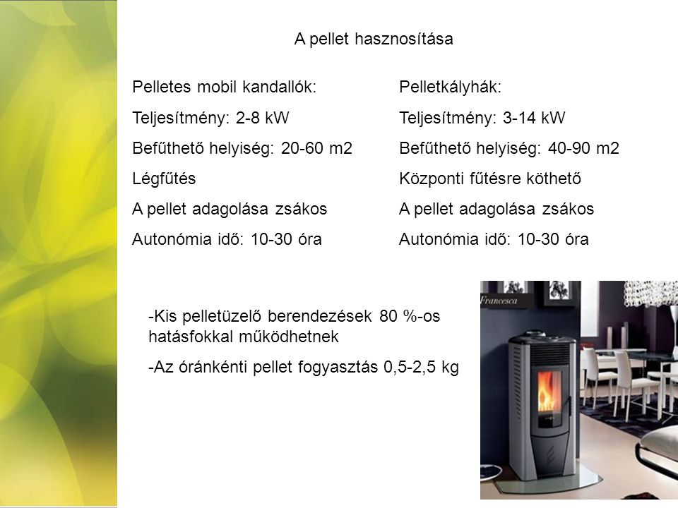 Pelletes mobil kandallók: Teljesítmény: 2-8 kW Befűthető helyiség: 20-60 m2 Légfűtés A pellet adagolása zsákos Autonómia idő: 10-30 óra Pelletkályhák: Teljesítmény: 3-14 kW Befűthető helyiség: 40-90 m2 Központi fűtésre köthető A pellet adagolása zsákos Autonómia idő: 10-30 óra A pellet hasznosítása -Kis pelletüzelő berendezések 80 %-os hatásfokkal működhetnek -Az óránkénti pellet fogyasztás 0,5-2,5 kg