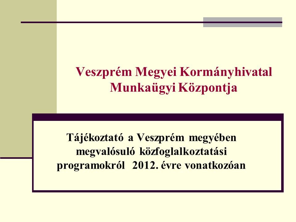 Veszprém Megyei Kormányhivatal Munkaügyi Központja Tájékoztató a Veszprém megyében megvalósuló közfoglalkoztatási programokról 2012. évre vonatkozóan