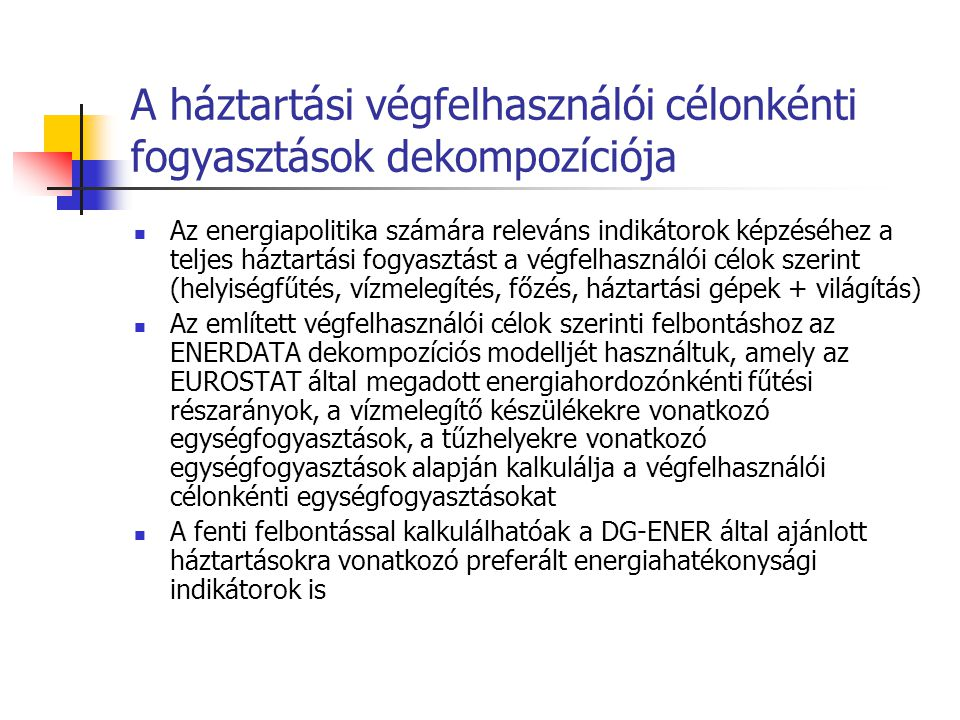 A háztartási végfelhasználói célonkénti fogyasztások dekompozíciója Az energiapolitika számára releváns indikátorok képzéséhez a teljes háztartási fogyasztást a végfelhasználói célok szerint (helyiségfűtés, vízmelegítés, főzés, háztartási gépek + világítás) Az említett végfelhasználói célok szerinti felbontáshoz az ENERDATA dekompozíciós modelljét használtuk, amely az EUROSTAT által megadott energiahordozónkénti fűtési részarányok, a vízmelegítő készülékekre vonatkozó egységfogyasztások, a tűzhelyekre vonatkozó egységfogyasztások alapján kalkulálja a végfelhasználói célonkénti egységfogyasztásokat A fenti felbontással kalkulálhatóak a DG-ENER által ajánlott háztartásokra vonatkozó preferált energiahatékonysági indikátorok is
