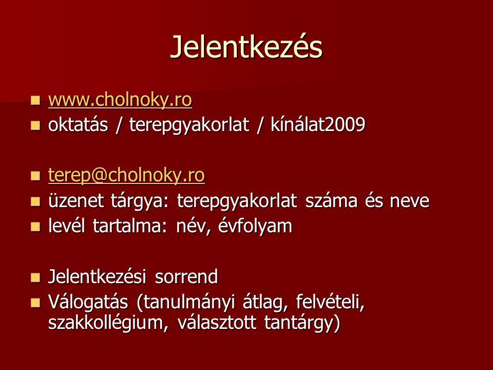 Jelentkezés www.cholnoky.ro www.cholnoky.ro www.cholnoky.ro oktatás / terepgyakorlat / kínálat2009 oktatás / terepgyakorlat / kínálat2009 terep@cholnoky.ro terep@cholnoky.ro terep@cholnoky.ro üzenet tárgya: terepgyakorlat száma és neve üzenet tárgya: terepgyakorlat száma és neve levél tartalma: név, évfolyam levél tartalma: név, évfolyam Jelentkezési sorrend Jelentkezési sorrend Válogatás (tanulmányi átlag, felvételi, szakkollégium, választott tantárgy) Válogatás (tanulmányi átlag, felvételi, szakkollégium, választott tantárgy)
