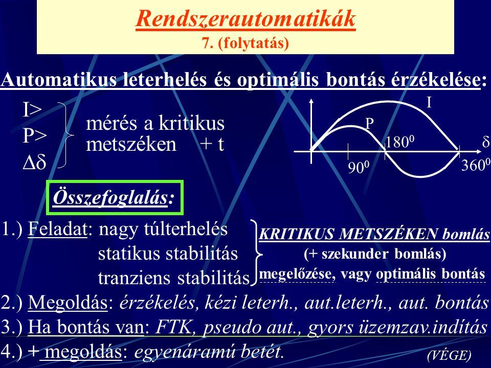 Rendszerautomatikák 7. (folytatás) Automatikus leterhelés és optimális bontás érzékelése: I> P>  mérés a kritikus metszéken + t Összefoglalás: (VÉGE
