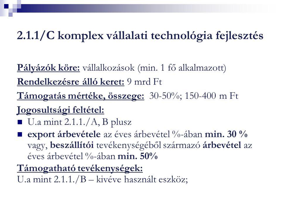 2.1.1/C komplex vállalati technológia fejlesztés Pályázók köre: vállalkozások (min. 1 fő alkalmazott) Rendelkezésre álló keret: 9 mrd Ft Támogatás mér