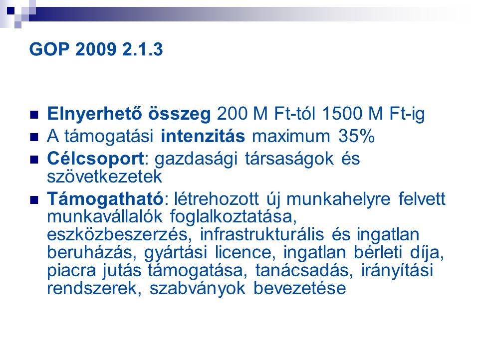 GOP 2009 2.1.3 Elnyerhető összeg 200 M Ft-tól 1500 M Ft-ig A támogatási intenzitás maximum 35% Célcsoport: gazdasági társaságok és szövetkezetek Támog