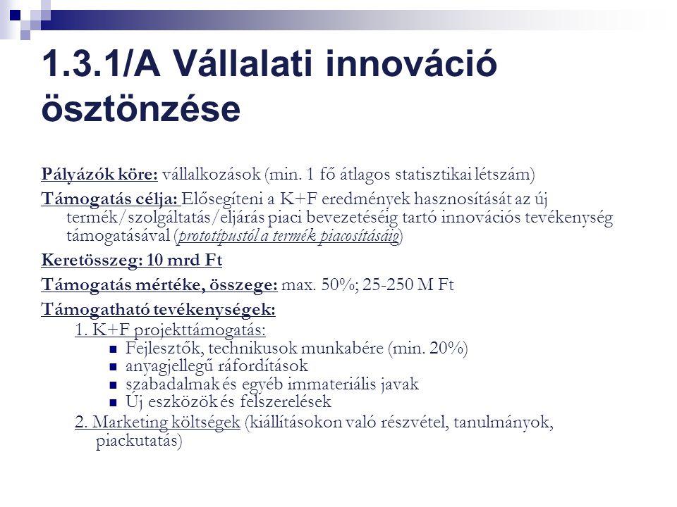1.3.1/A Vállalati innováció ösztönzése Pályázók köre: vállalkozások (min. 1 fő átlagos statisztikai létszám) Támogatás célja: Elősegíteni a K+F eredmé