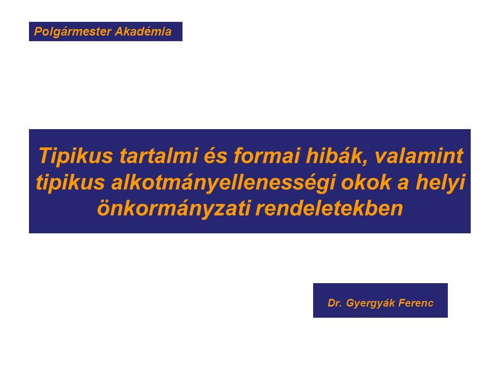 Tipikus tartalmi és formai hibák, valamint tipikus alkotmányellenességi okok a helyi önkormányzati rendeletekben Dr. Gyergyák Ferenc Polgármester Akad