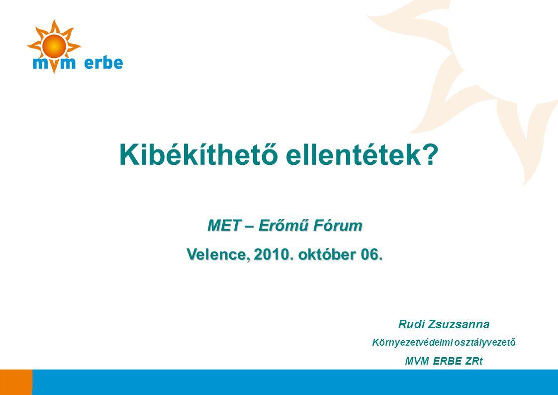 Rudi Zsuzsanna Környezetvédelmi osztályvezető MVM ERBE ZRt Kibékíthető ellentétek? MET – Erőmű Fórum Velence, 2010. október 06.