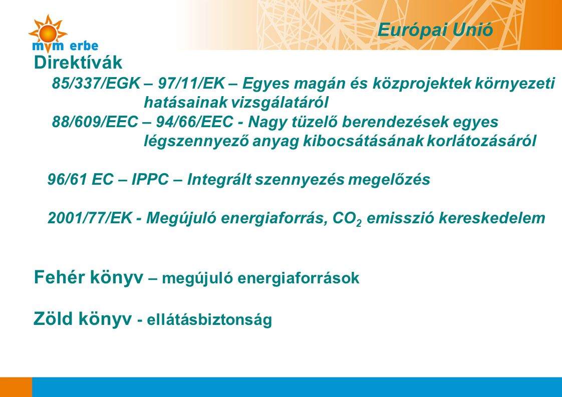 Európai Unió Direktívák 85/337/EGK – 97/11/EK – Egyes magán és közprojektek környezeti hatásainak vizsgálatáról 88/609/EEC – 94/66/EEC - Nagy tüzelő b