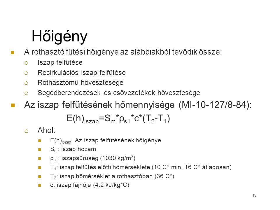 Hőigény A rothasztó fűtési hőigénye az alábbiakból tevődik össze:  Iszap felfűtése  Recirkulációs iszap felfűtése  Rothasztómű hővesztesége  Segédberendezések és csővezetékek hővesztesége Az iszap felfűtésének hőmennyisége (MI-10-127/8-84): E(h) iszap =S m *ρ s1 *c*(T 2 -T 1 )  Ahol: E(h) iszap : Az iszap felfűtésének hőigénye S m : iszap hozam ρ s1 : iszapsűrűség (1030 kg/m 3 ) T 1 : iszap felfűtés előtti hőmérséklete (10 C° min.