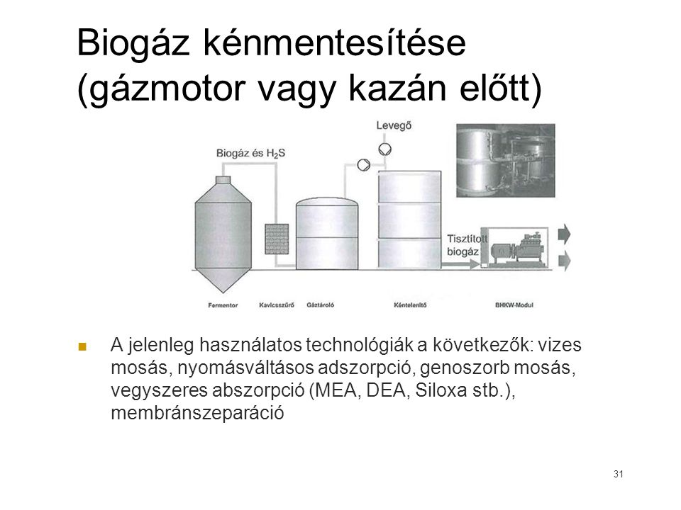 Biogáz kénmentesítése (gázmotor vagy kazán előtt) A jelenleg használatos technológiák a következők: vizes mosás, nyomásváltásos adszorpció, genoszorb mosás, vegyszeres abszorpció (MEA, DEA, Siloxa stb.), membránszeparáció 31