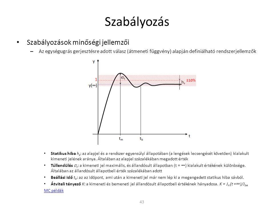 Szabályozás Szabályozások minőségi jellemzői – Az egységugrás gerjesztésre adott válasz (átmeneti függvény) alapján definiálható rendszerjellemzők Statikus hiba h s : az alapjel és a rendszer egyensúlyi állapotában (a lengések lecsengését követően) kialakult kimeneti jelének aránya.