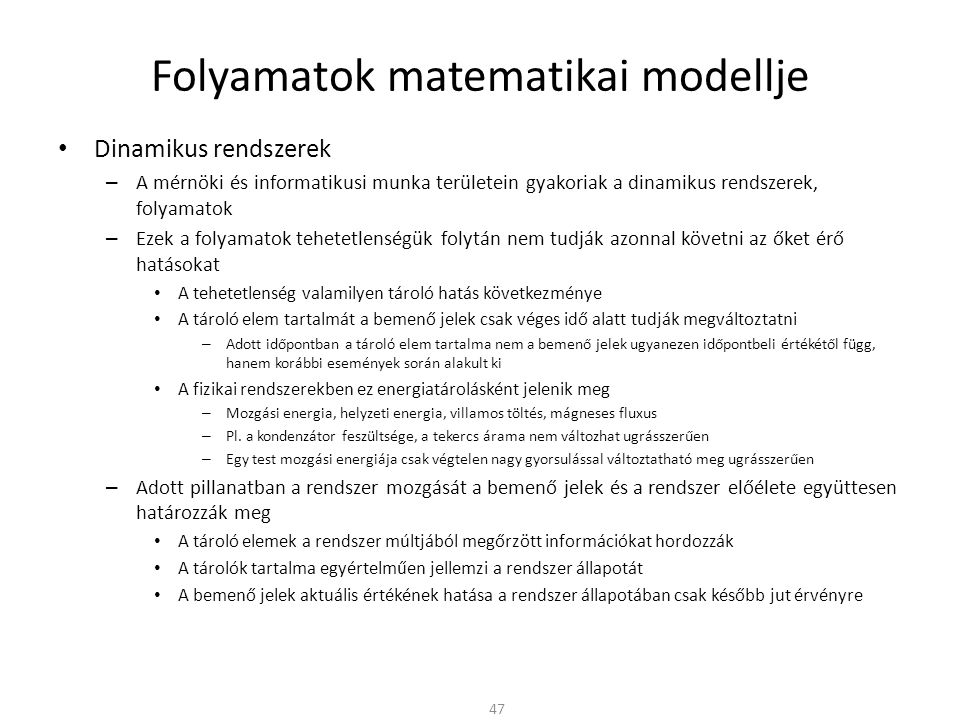 Folyamatok matematikai modellje Dinamikus rendszerek – A mérnöki és informatikusi munka területein gyakoriak a dinamikus rendszerek, folyamatok – Ezek a folyamatok tehetetlenségük folytán nem tudják azonnal követni az őket érő hatásokat A tehetetlenség valamilyen tároló hatás következménye A tároló elem tartalmát a bemenő jelek csak véges idő alatt tudják megváltoztatni – Adott időpontban a tároló elem tartalma nem a bemenő jelek ugyanezen időpontbeli értékétől függ, hanem korábbi események során alakult ki A fizikai rendszerekben ez energiatárolásként jelenik meg – Mozgási energia, helyzeti energia, villamos töltés, mágneses fluxus – Pl.
