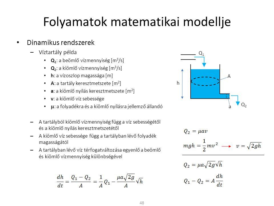 Folyamatok matematikai modellje Dinamikus rendszerek – Víztartály példa Q 1 : a beömlő vízmennyiség [m 3 /s] Q 2 : a kiömlő vízmennyiség [m 3 /s] h: a vízoszlop magassága [m] A: a tartály keresztmetszete [m 2 ] a: a kiömlő nyílás keresztmetszete [m 2 ] v: a kiömlő víz sebessége  : a folyadékra és a kiömlő nyílásra jellemző állandó – A tartályból kiömlő vízmennyiség függ a víz sebességétől és a kiömlő nyílás keresztmetszetétől – A kiömlő víz sebessége függ a tartályban lévő folyadék magasságától – A tartályban lévő víz térfogatváltozása egyenlő a beömlő és kiömlő vízmennyiség különbségével 48 Q1Q1 h A a Q2Q2