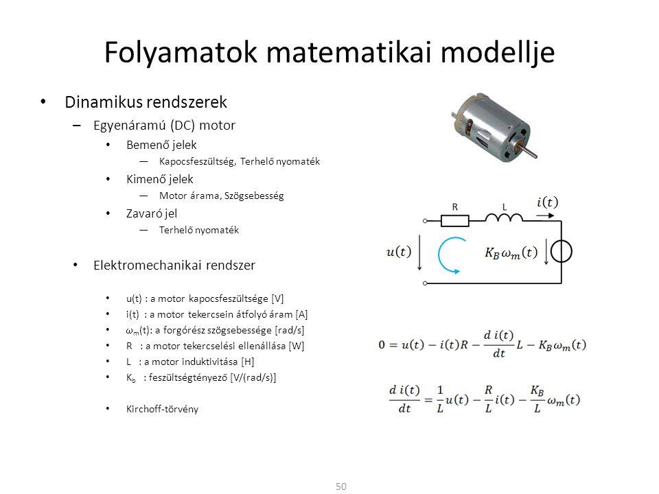 Dinamikus rendszerek – Egyenáramú (DC) motor Bemenő jelek ―Kapocsfeszültség, Terhelő nyomaték Kimenő jelek ―Motor árama, Szögsebesség Zavaró jel ―Terhelő nyomaték Elektromechanikai rendszer u(t) : a motor kapocsfeszültsége [V] i(t) : a motor tekercsein átfolyó áram [A]  m (t): a forgórész szögsebessége [rad/s] R : a motor tekercselési ellenállása [W] L : a motor induktivitása [H] K b : feszültségtényező [V/(rad/s)] Kirchoff-törvény Folyamatok matematikai modellje 50
