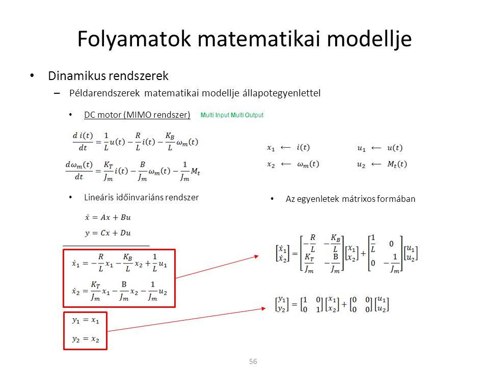 Dinamikus rendszerek – Példarendszerek matematikai modellje állapotegyenlettel Folyamatok matematikai modellje 56 DC motor (MIMO rendszer) Lineáris időinvariáns rendszer Az egyenletek mátrixos formában Multi Input Multi Output
