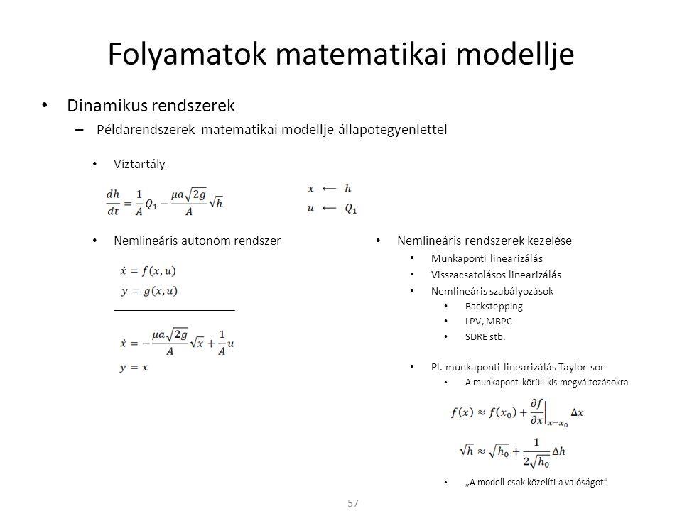 Dinamikus rendszerek – Példarendszerek matematikai modellje állapotegyenlettel Folyamatok matematikai modellje 57 Víztartály Nemlineáris autonóm rendszer Nemlineáris rendszerek kezelése Munkaponti linearizálás Visszacsatolásos linearizálás Nemlineáris szabályozások Backstepping LPV, MBPC SDRE stb.