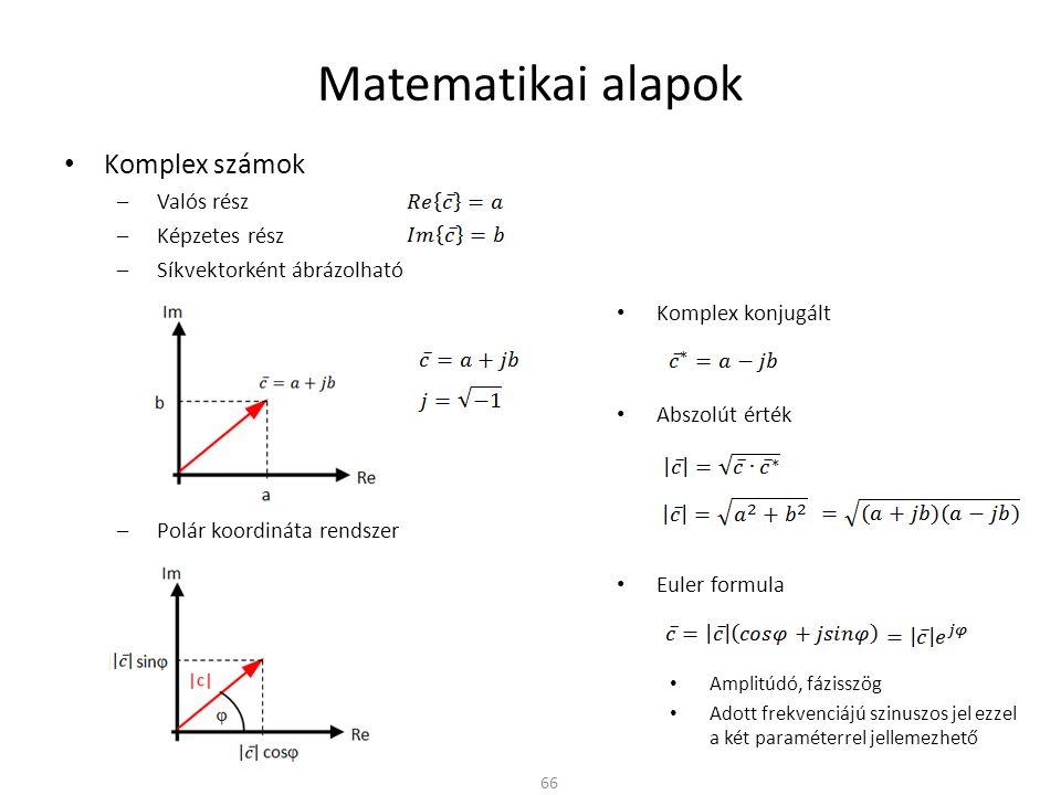 Komplex konjugált Abszolút érték Euler formula Amplitúdó, fázisszög Adott frekvenciájú szinuszos jel ezzel a két paraméterrel jellemezhető Matematikai alapok 66 Komplex számok –Valós rész –Képzetes rész –Síkvektorként ábrázolható –Polár koordináta rendszer