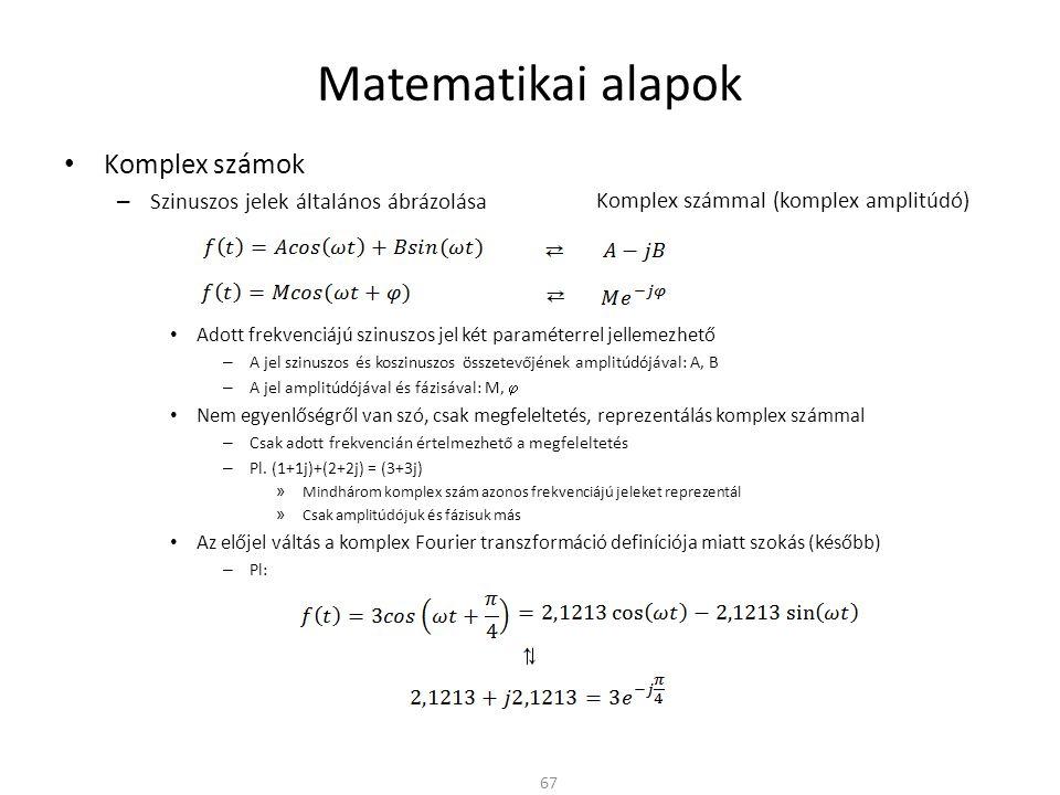 Matematikai alapok Komplex számok – Szinuszos jelek általános ábrázolása Adott frekvenciájú szinuszos jel két paraméterrel jellemezhető – A jel szinuszos és koszinuszos összetevőjének amplitúdójával: A, B – A jel amplitúdójával és fázisával: M,  Nem egyenlőségről van szó, csak megfeleltetés, reprezentálás komplex számmal – Csak adott frekvencián értelmezhető a megfeleltetés – Pl.
