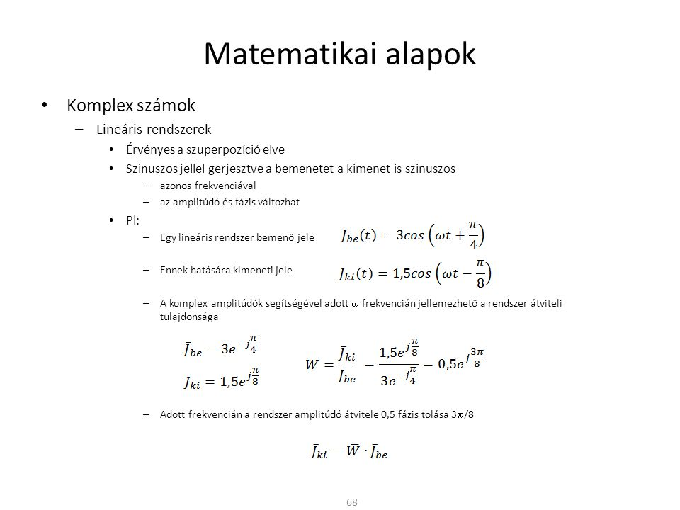 Matematikai alapok Komplex számok – Lineáris rendszerek Érvényes a szuperpozíció elve Szinuszos jellel gerjesztve a bemenetet a kimenet is szinuszos – azonos frekvenciával – az amplitúdó és fázis változhat Pl: – Egy lineáris rendszer bemenő jele – Ennek hatására kimeneti jele – A komplex amplitúdók segítségével adott  frekvencián jellemezhető a rendszer átviteli tulajdonsága – Adott frekvencián a rendszer amplitúdó átvitele 0,5 fázis tolása 3  /8 68