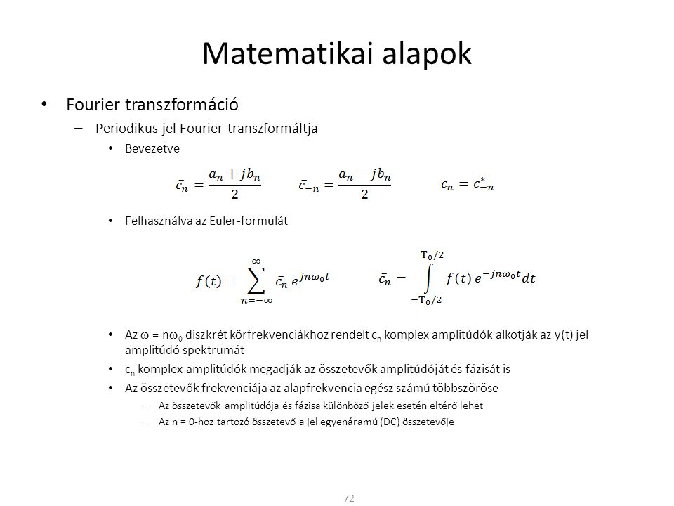 Matematikai alapok Fourier transzformáció – Periodikus jel Fourier transzformáltja Bevezetve Felhasználva az Euler-formulát Az  = n   diszkrét körfrekvenciákhoz rendelt c n komplex amplitúdók alkotják az y(t) jel amplitúdó spektrumát c n komplex amplitúdók megadják az összetevők amplitúdóját és fázisát is Az összetevők frekvenciája az alapfrekvencia egész számú többszöröse – Az összetevők amplitúdója és fázisa különböző jelek esetén eltérő lehet – Az n = 0-hoz tartozó összetevő a jel egyenáramú (DC) összetevője 72