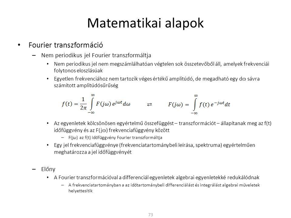 Matematikai alapok Fourier transzformáció – Nem periodikus jel Fourier transzformáltja Nem periodikus jel nem megszámlálhatóan végtelen sok összetevőből áll, amelyek frekvenciái folytonos eloszlásúak Egyetlen frekvenciához nem tartozik véges értékű amplitúdó, de megadható egy d  sávra számított amplitúdósűrűség Az egyenletek kölcsönösen egyértelmű összefüggést – transzformációt – állapítanak meg az f(t) időfüggvény és az F(j  ) frekvenciafüggvény között – F(j  ) az f(t) időfüggvény Fourier transzformáltja Egy jel frekvenciafüggvénye (frekvenciatartománybeli leírása, spektruma) egyértelműen meghatározza a jel időfüggvényét – Előny A Fourier transzformációval a differenciál egyenletek algebrai egyenletekké redukálódnak – A frekvenciatartományban a az időtartománybeli differenciálást és integrálást algebrai műveletek helyettesítik 73