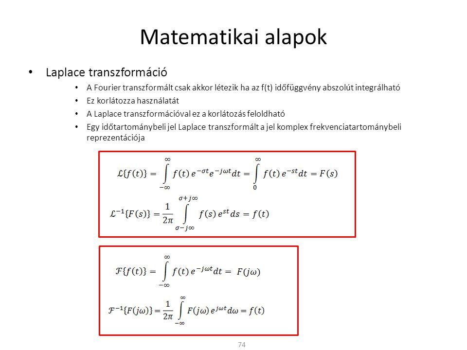 Matematikai alapok Laplace transzformáció A Fourier transzformált csak akkor létezik ha az f(t) időfüggvény abszolút integrálható Ez korlátozza használatát A Laplace transzformációval ez a korlátozás feloldható Egy időtartománybeli jel Laplace transzformált a jel komplex frekvenciatartománybeli reprezentációja 74