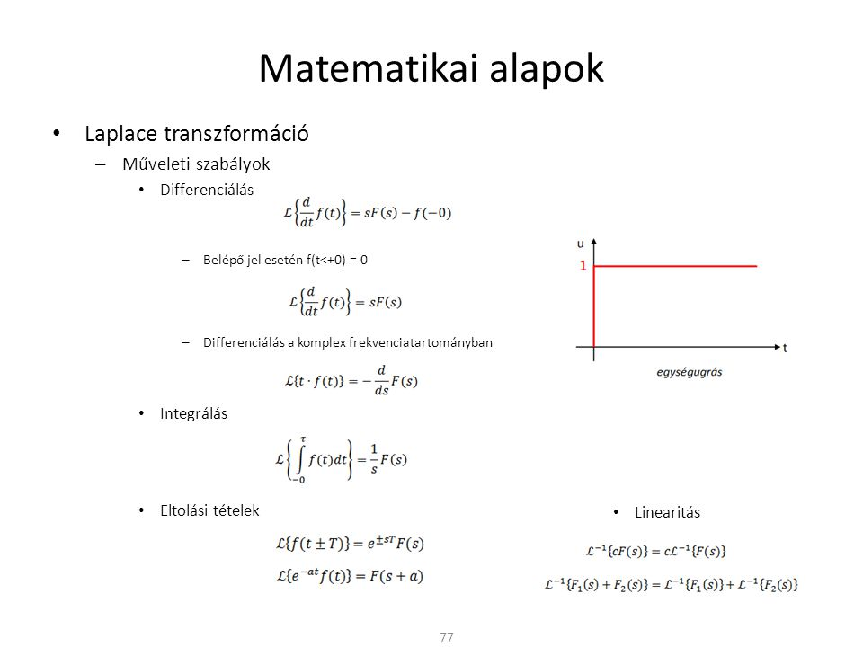 Matematikai alapok Laplace transzformáció – Műveleti szabályok Differenciálás – Belépő jel esetén f(t<+0) = 0 – Differenciálás a komplex frekvenciatartományban Integrálás Eltolási tételek 77 Linearitás