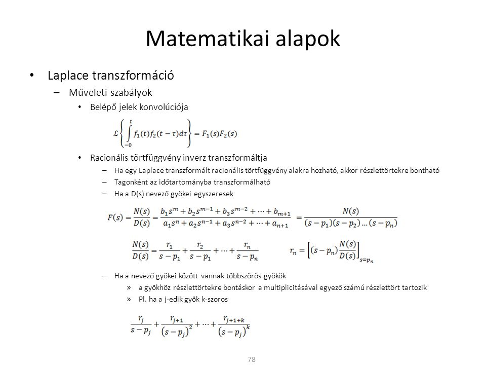 Matematikai alapok Laplace transzformáció – Műveleti szabályok Belépő jelek konvolúciója Racionális törtfüggvény inverz transzformáltja – Ha egy Laplace transzformált racionális törtfüggvény alakra hozható, akkor részlettörtekre bontható – Tagonként az időtartományba transzformálható – Ha a D(s) nevező gyökei egyszeresek – Ha a nevező gyökei között vannak többszörös gyökök » a gyökhöz részlettörtekre bontáskor a multiplicitásával egyező számú részlettört tartozik » Pl.