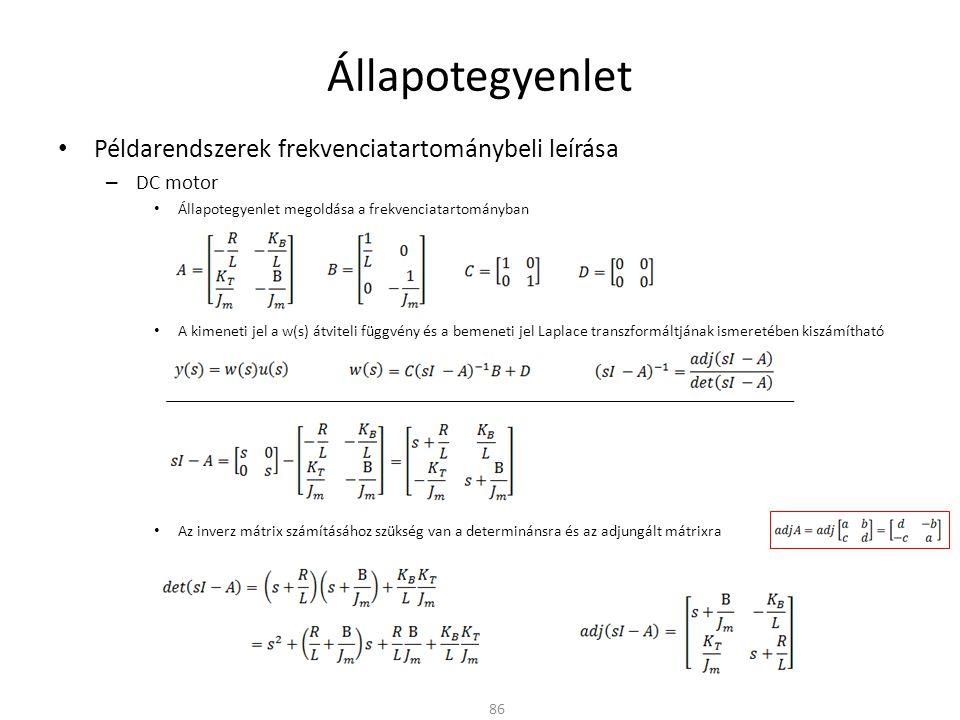 Állapotegyenlet Példarendszerek frekvenciatartománybeli leírása – DC motor Állapotegyenlet megoldása a frekvenciatartományban A kimeneti jel a w(s) átviteli függvény és a bemeneti jel Laplace transzformáltjának ismeretében kiszámítható Az inverz mátrix számításához szükség van a determinánsra és az adjungált mátrixra 86