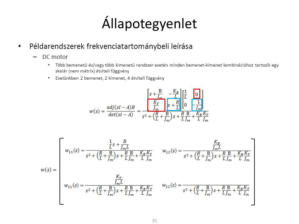 Állapotegyenlet Példarendszerek frekvenciatartománybeli leírása – DC motor Több bemenetű és/vagy több kimenetű rendszer esetén minden bemenet-kimenet kombinációhoz tartozik egy skalár (nem mátrix) átviteli függvény Esetünkben 2 bemenet, 2 kimenet, 4 átviteli függvény 91