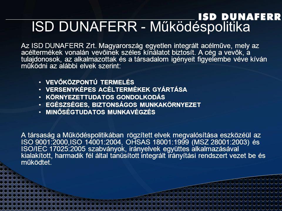ISD DUNAFERR - Működéspolitika valamennyi tevékenysége rendelkezik a működéshez szükséges környezetvédelmi engedéllyel; középtávú környezetvédelmi programmal rendelkezik, melynek végrehajtása folyamatos; a technológiák környezeti kibocsátásait rendszeresen ellenőrzi; tanúsított (Det Norske Veritas) ISO 14001 szabvány szerinti környezetközpontú irányítási rendszert működtet.