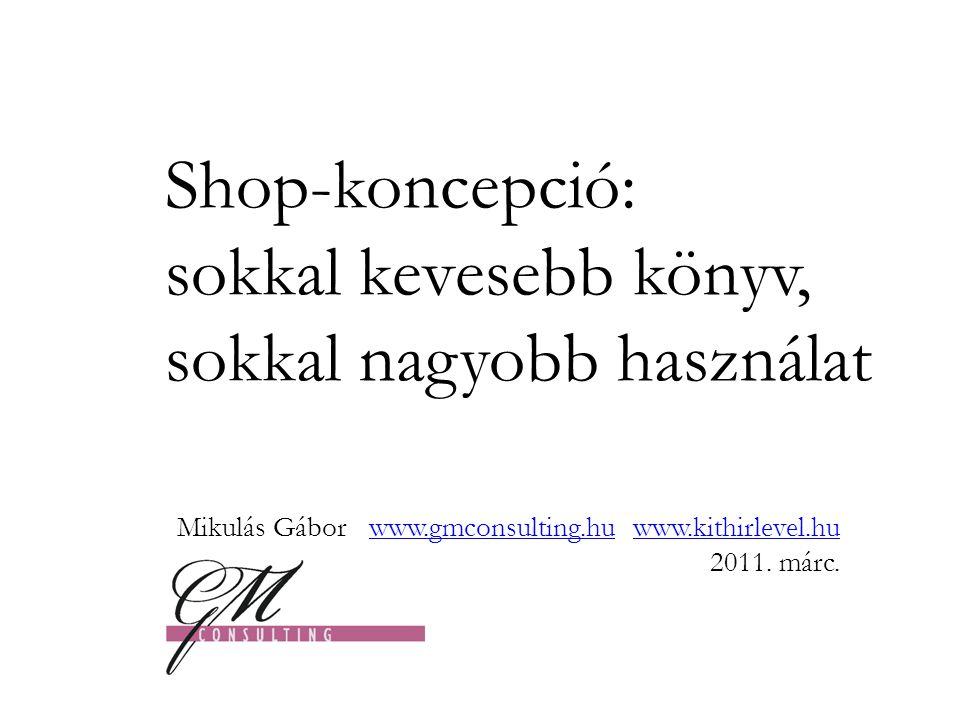 Shop-koncepció: sokkal kevesebb könyv, sokkal nagyobb használat Mikulás Gábor www.gmconsulting.hu www.kithirlevel.hu 2011.
