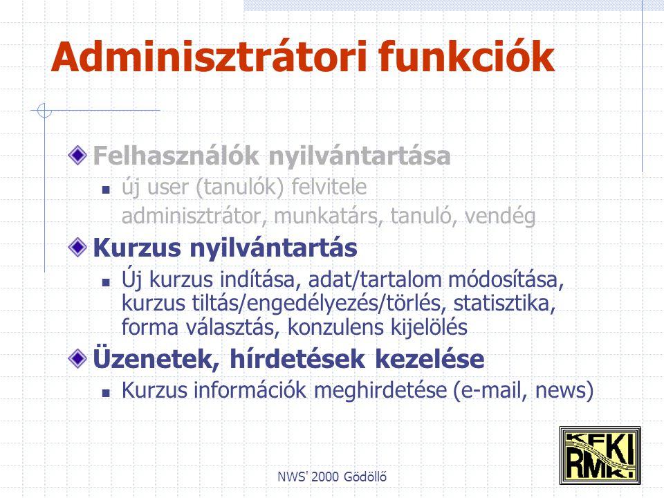 NWS 2000 Gödöllő Adminisztrátori funkciók Felhasználók nyilvántartása új user (tanulók) felvitele adminisztrátor, munkatárs, tanuló, vendég Kurzus nyilvántartás Új kurzus indítása, adat/tartalom módosítása, kurzus tiltás/engedélyezés/törlés, statisztika, forma választás, konzulens kijelölés Üzenetek, hírdetések kezelése Kurzus információk meghirdetése (e-mail, news)