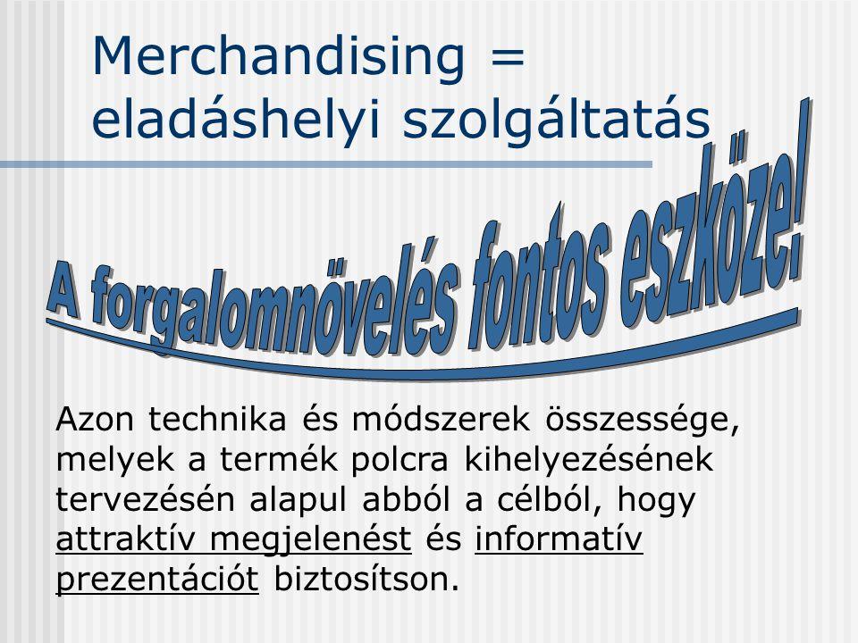 Merchandising = eladáshelyi szolgáltatás Azon technika és módszerek összessége, melyek a termék polcra kihelyezésének tervezésén alapul abból a célból