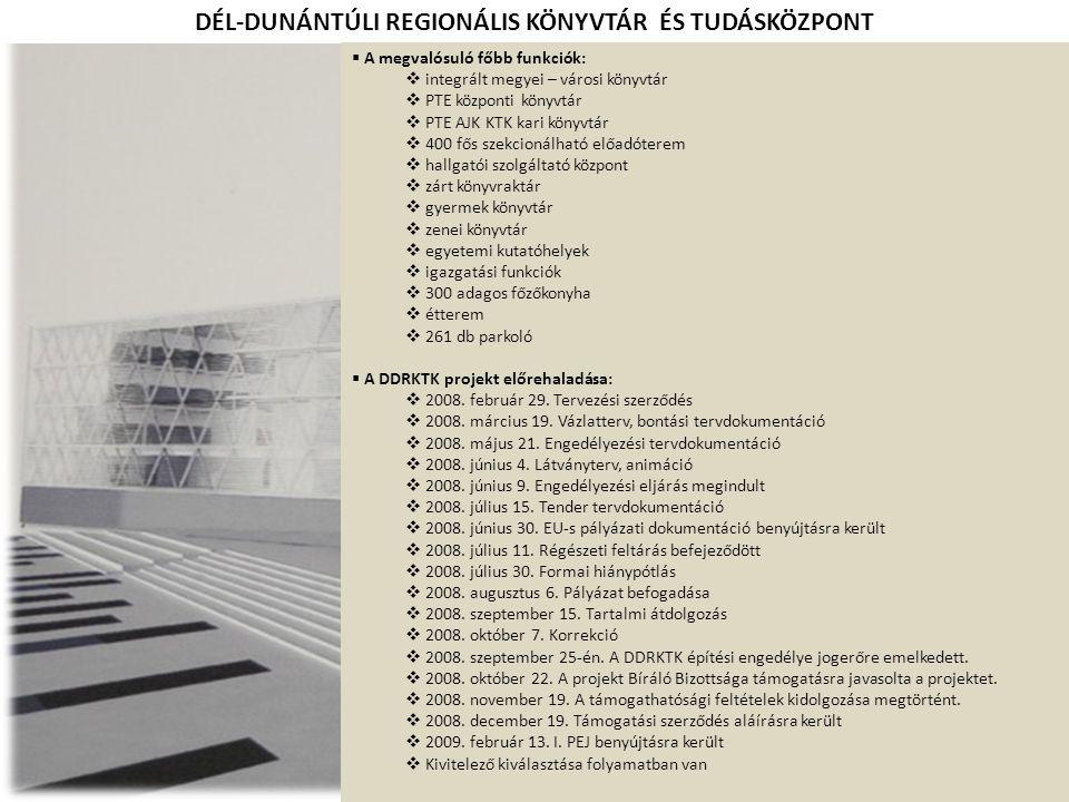 DÉL-DUNÁNTÚLI REGIONÁLIS KÖNYVTÁR ÉS TUDÁSKÖZPONT  A megvalósuló főbb funkciók:  integrált megyei – városi könyvtár  PTE központi könyvtár  PTE AJK KTK kari könyvtár  400 fős szekcionálható előadóterem  hallgatói szolgáltató központ  zárt könyvraktár  gyermek könyvtár  zenei könyvtár  egyetemi kutatóhelyek  igazgatási funkciók  300 adagos főzőkonyha  étterem  261 db parkoló  A DDRKTK projekt előrehaladása:  2008.