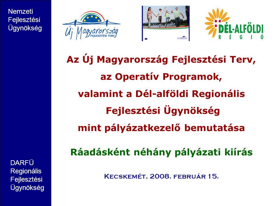 Az Új Magyarország Fejlesztési Terv, az Operatív Programok, valamint a Dél-alföldi Regionális Fejlesztési Ügynökség mint pályázatkezelő bemutatása Ráadásként néhány pályázati kiírás Kecskemét, 2008.