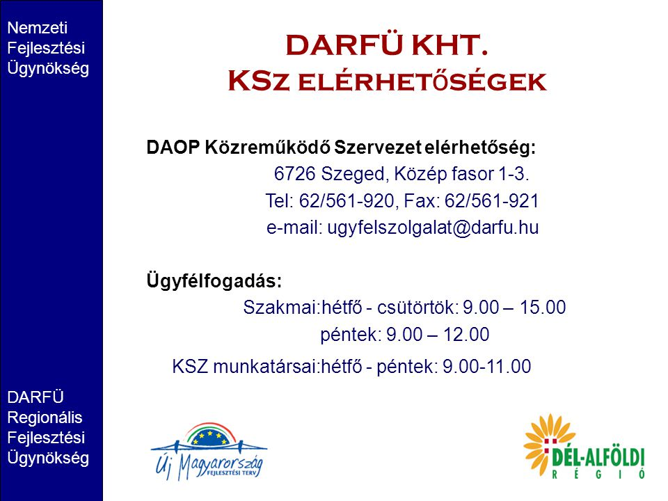 DARFÜ KHT. KSz elérhet ő ségek Nemzeti Fejlesztési Ügynökség DARFÜ Regionális Fejlesztési Ügynökség DAOP Közreműködő Szervezet elérhetőség: 6726 Szege