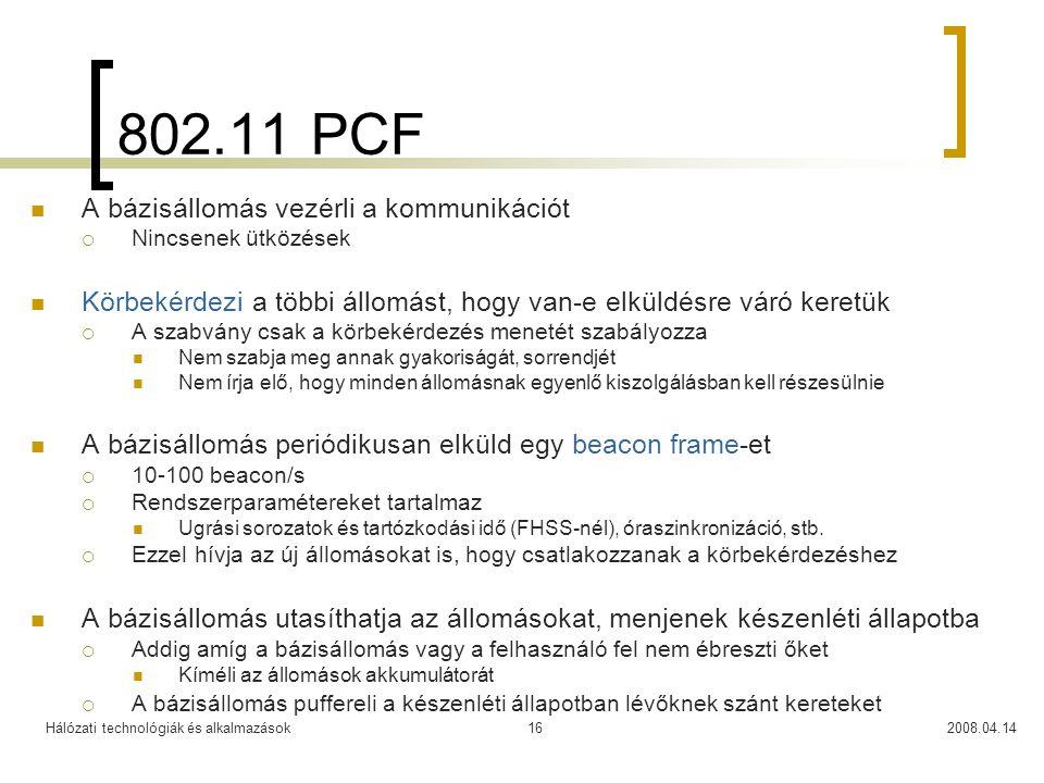 Hálózati technológiák és alkalmazások2008.04.1416 802.11 PCF A bázisállomás vezérli a kommunikációt  Nincsenek ütközések Körbekérdezi a többi állomás