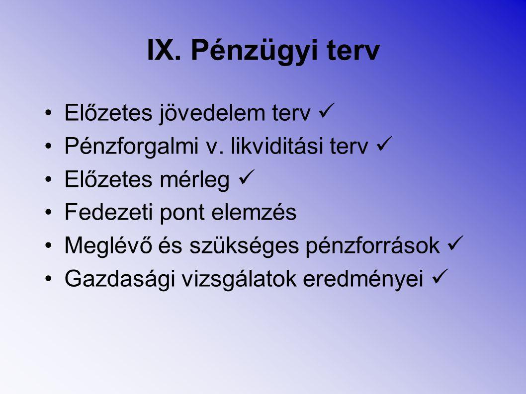 IX. Pénzügyi terv Előzetes jövedelem terv Pénzforgalmi v. likviditási terv Előzetes mérleg Fedezeti pont elemzés Meglévő és szükséges pénzforrások Gaz