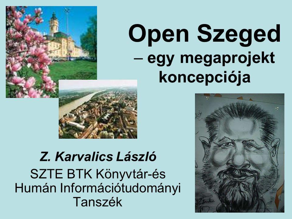 Open Szeged – egy megaprojekt koncepciója Z. Karvalics László SZTE BTK Könyvtár-és Humán Információtudományi Tanszék